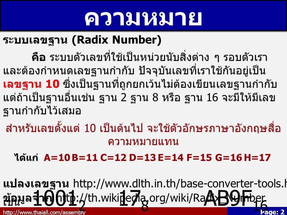http://www.thaiall.com/assembly Page: 2 ความหมาย ระบบเลขฐาน (Radix Number) คือ ระบบตัวเลขที่ใช้เป็นหน่วยนับสิ่งต่าง ๆ รอบตัวเรา และต้องกำหนดเลขฐานกำกับ ปัจจุบันเลขที่เราใช้กันอยู่เป็น เลขฐาน 10 ซึ่งเป็นฐานที่ถูกยกเว้นไม่ต้องเขียนเลขฐานกำกับ แต่ถ้าเป็นฐานอื่นเช่น ฐาน 2 ฐาน 8 หรือ ฐาน 16 จะมีให้มีเลข ฐานกำกับไว้เสมอ สำหรับเลขตั้งแต่ 10 เป็นต้นไป จะใช้ตัวอักษรภาษาอังกฤษสื่อ ความหมายแทน ได้แก่ A=10B=11C=12D=13E=14F=15G=16H=17 เช่น 1001 2 17 8 AB9F 16 แปลงเลขฐาน http://www.dlth.in.th/base-converter-tools.html ข้อมูลจาก http://th.wikipedia.org/wiki/Radix_Number