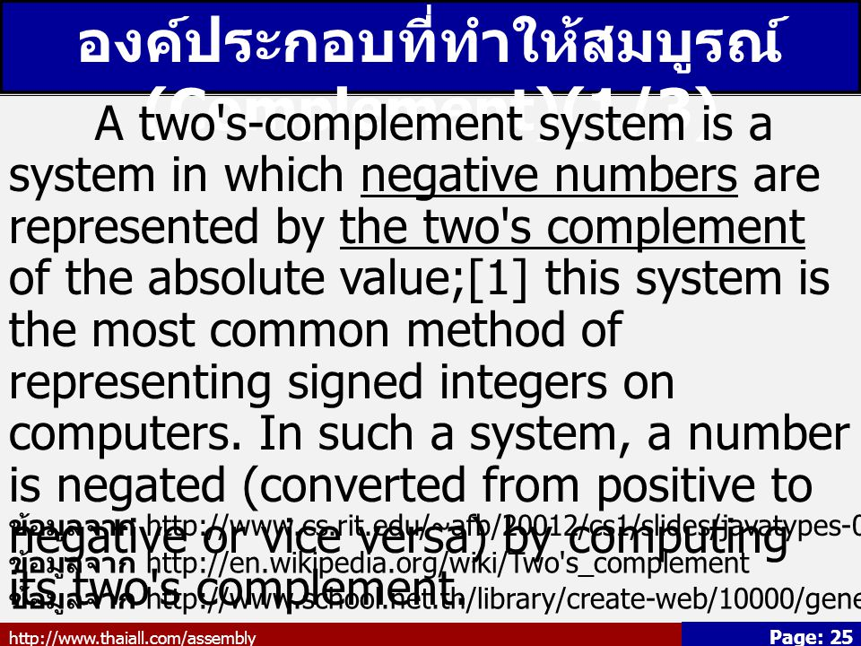 http://www.thaiall.com/assembly Page: 25 องค์ประกอบที่ทำให้สมบูรณ์ (Complement)(1/3) A two s-complement system is a system in which negative numbers are represented by the two s complement of the absolute value;[1] this system is the most common method of representing signed integers on computers.