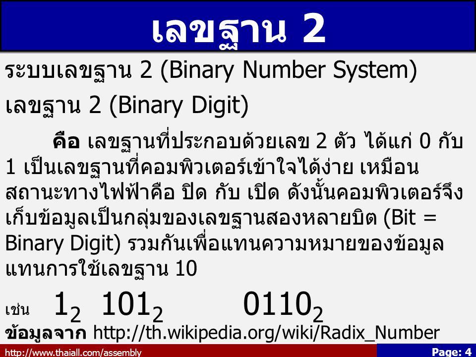 http://www.thaiall.com/assembly Page: 4 เลขฐาน 2 ระบบเลขฐาน 2 (Binary Number System) เลขฐาน 2 (Binary Digit) คือ เลขฐานที่ประกอบด้วยเลข 2 ตัว ได้แก่ 0 กับ 1 เป็นเลขฐานที่คอมพิวเตอร์เข้าใจได้ง่าย เหมือน สถานะทางไฟฟ้าคือ ปิด กับ เปิด ดังนั้นคอมพิวเตอร์จึง เก็บข้อมูลเป็นกลุ่มของเลขฐานสองหลายบิต (Bit = Binary Digit) รวมกันเพื่อแทนความหมายของข้อมูล แทนการใช้เลขฐาน 10 เช่น 1 2 101 2 0110 2 ข้อมูลจาก http://th.wikipedia.org/wiki/Radix_Number