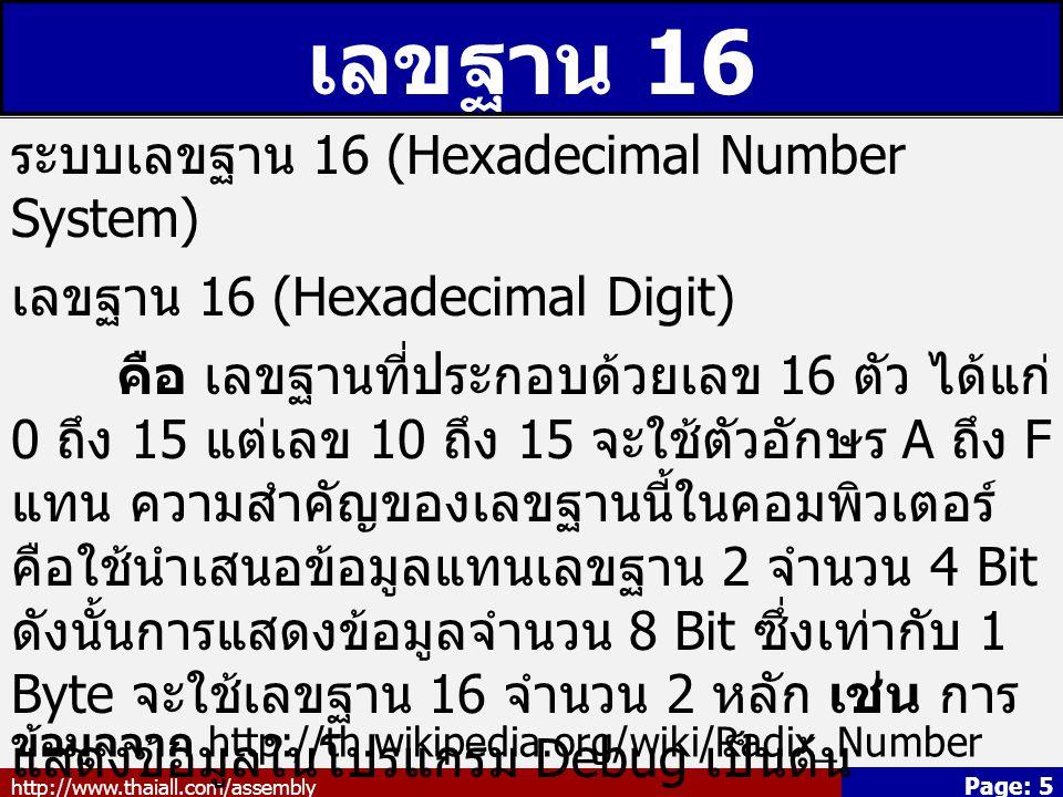 http://www.thaiall.com/assembly Page: 5 เลขฐาน 16 ระบบเลขฐาน 16 (Hexadecimal Number System) เลขฐาน 16 (Hexadecimal Digit) คือ เลขฐานที่ประกอบด้วยเลข 16 ตัว ได้แก่ 0 ถึง 15 แต่เลข 10 ถึง 15 จะใช้ตัวอักษร A ถึง F แทน ความสำคัญของเลขฐานนี้ในคอมพิวเตอร์ คือใช้นำเสนอข้อมูลแทนเลขฐาน 2 จำนวน 4 Bit ดังนั้นการแสดงข้อมูลจำนวน 8 Bit ซึ่งเท่ากับ 1 Byte จะใช้เลขฐาน 16 จำนวน 2 หลัก เช่น การ แสดงข้อมูลในโปรแกรม Debug เป็นต้น เช่น 41 16 30 16 A1 16 ข้อมูลจาก http://th.wikipedia.org/wiki/Radix_Number