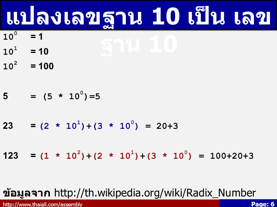http://www.thaiall.com/assembly Page: 6 แปลงเลขฐาน 10 เป็น เลข ฐาน 10 10 0 = 1 10 1 = 10 10 2 = 100 5 = (5 * 10 0 )=5 23= (2 * 10 1 )+(3 * 10 0 ) = 20+3 123= (1 * 10 2 )+(2 * 10 1 )+(3 * 10 0 ) = 100+20+3 ข้อมูลจาก http://th.wikipedia.org/wiki/Radix_Number