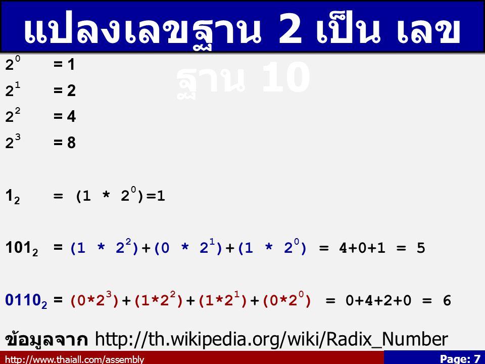 http://www.thaiall.com/assembly Page: 7 แปลงเลขฐาน 2 เป็น เลข ฐาน 10 2 0 = 1 2 1 = 2 2 2 = 4 2 3 = 8 1 2 = (1 * 2 0 )=1 101 2 = (1 * 2 2 )+(0 * 2 1 )+(1 * 2 0 ) = 4+0+1 = 5 0110 2 = (0*2 3 )+(1*2 2 )+(1*2 1 )+(0*2 0 ) = 0+4+2+0 = 6 ข้อมูลจาก http://th.wikipedia.org/wiki/Radix_Number