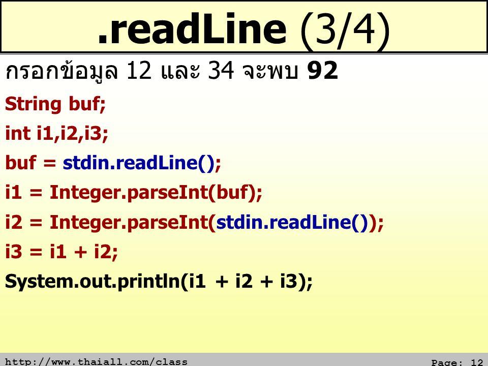 http://www.thaiall.com/class Page: 12.readLine (3/4) String buf; int i1,i2,i3; buf = stdin.readLine(); i1 = Integer.parseInt(buf); i2 = Integer.parseInt(stdin.readLine()); i3 = i1 + i2; System.out.println(i1 + i2 + i3); กรอกข้อมูล 12 และ 34 จะพบ 92