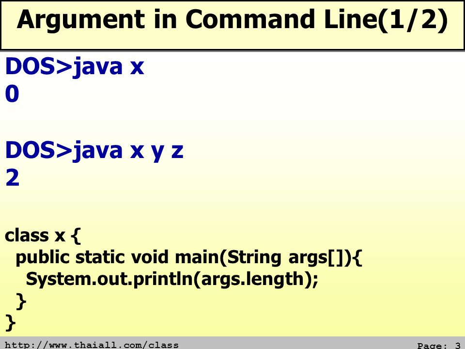 http://www.thaiall.com/class Page: 4 Argument in Command Line(2/2) class x { public static void main(String args[]){ System.out.println(args[0]+args[1]); } DOS>java x error : arrayindexoutofbounds DOS>java x y z yz