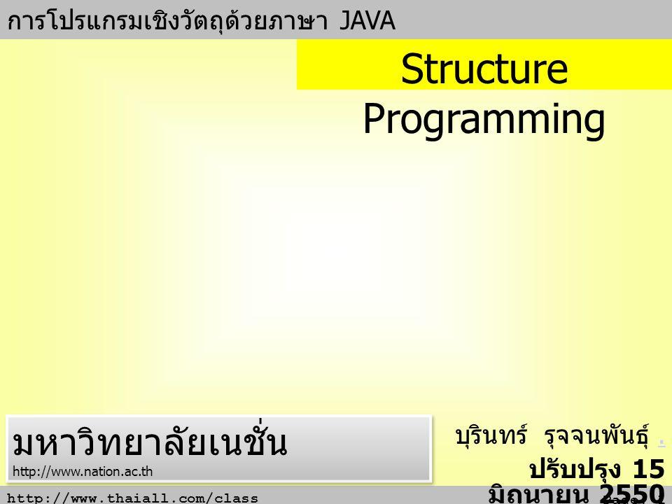 http://www.thaiall.com/class Page: 1 การโปรแกรมเชิงวัตถุด้วยภาษา JAVA บุรินทร์ รุจจนพันธุ์.. ปรับปรุง 15 มิถุนายน 2550 Structure Programming มหาวิทยาล
