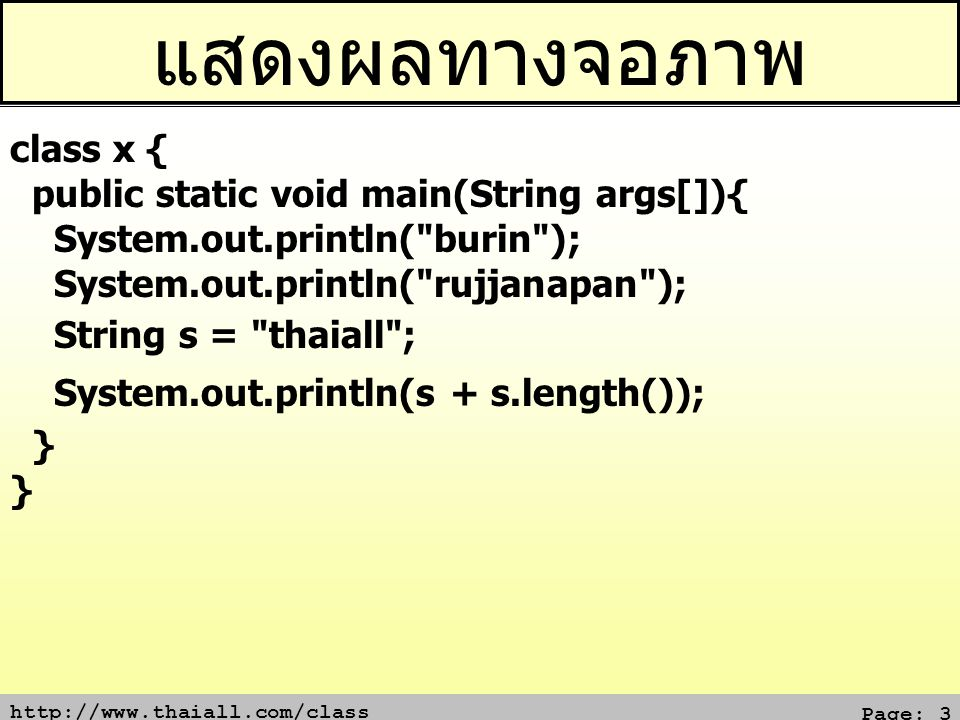 http://www.thaiall.com/class Page: 14 ทำซ้ำด้วย while (1/2) class x { public static void main(String args[]){ int i; i = 1; while (i <= 5) { System.out.println(i); i++; }