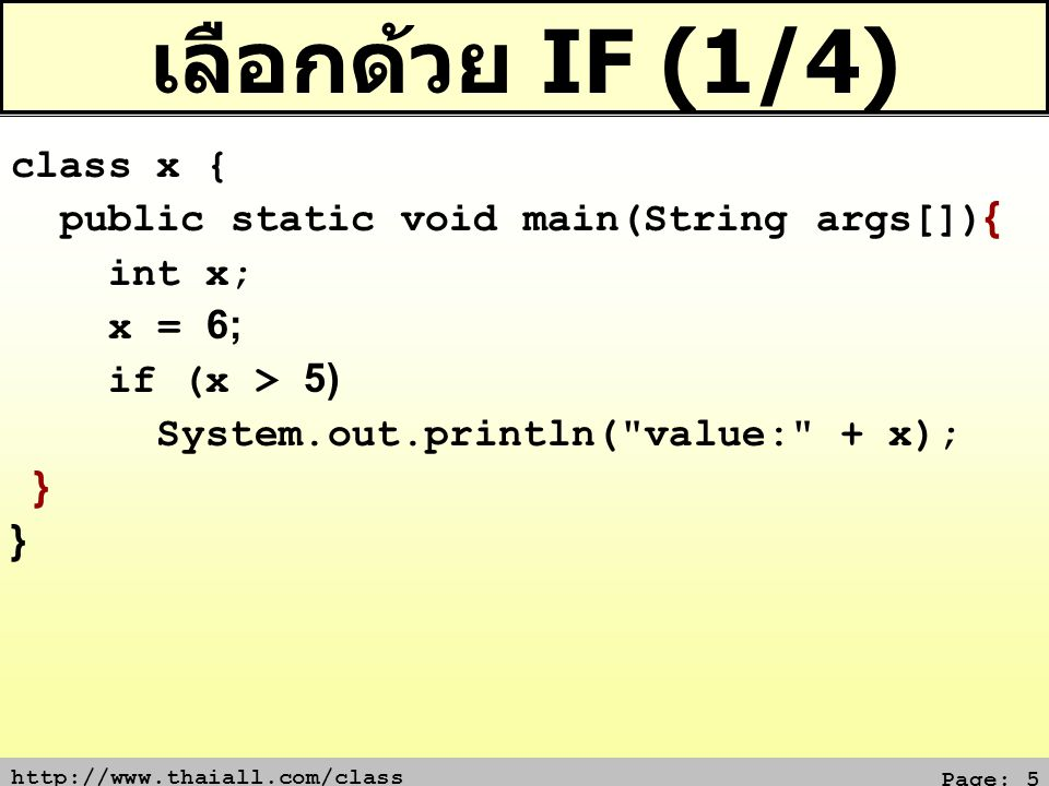 http://www.thaiall.com/class Page: 6 เลือกด้วย IF (2/4) class x { public static void main(String args[]){ int x; x = 6; if (x > 5) { System.out.print( value: ); System.out.print(x); }