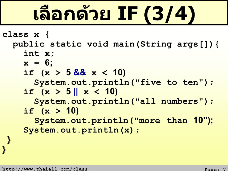 http://www.thaiall.com/class Page: 8 เลือกด้วย IF (4/4) class x { public static void main(String args[]){ int x = 3; if (x > 5) System.out.println( 1 ); else { System.out.println( less than 5 ); System.out.println( or equal 5 ); }