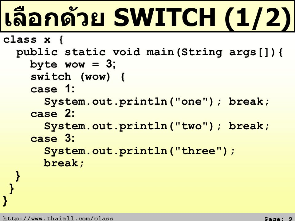 http://www.thaiall.com/class Page: 10 เลือกด้วย SWITCH (2/2) import java.util.Date; class x { public static void main(String args[]) { byte oho=(byte)(new Date().getTime() % 5); switch (oho) { case 1: System.out.println( one ); break; case 2: System.out.println( two ); break; default: System.out.println( not found + a); break; }