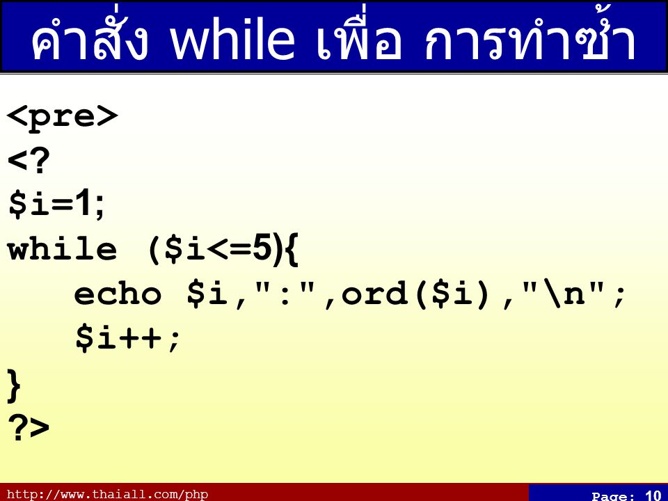 http://www.thaiall.com/php Page: 10 คำสั่ง while เพื่อ การทำซ้ำ <.