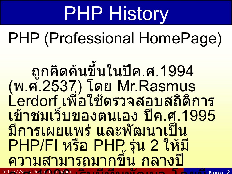 http://www.thaiall.com/php Page: 2 PHP History PHP (Professional HomePage) ถูกคิดค้นขึ้นในปีค.