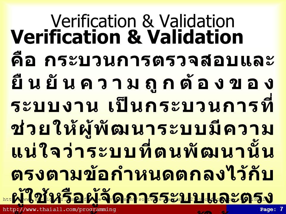 http://www.thaiall.com/programmingPage: 7 Verification & Validation คือ กระบวนการตรวจสอบและ ยืนยันความถูกต้องของ ระบบงาน เป็นกระบวนการที่ ช่วยให้ผู้พัฒนาระบบมีความ แน่ใจว่าระบบที่ตนพัฒนานั้น ตรงตามข้อกำหนดตกลงไว้กับ ผู้ใช้หรือผู้จัดการระบบและตรง กับความต้องการของผู้ใช้ระบบ นั้นอยู่เสมอ - Validation เป็นการตรวจสอบว่าระบบที่พัฒนาขึ้น มานั้นมีความถูกต้องหรือไม่ - Verification เป็นการตรวจสอบว่าการพัฒนาสร้าง ระบบทำอย่างถูกต้องหรือไม่ http://www.na-vigator.com/software-development/software-testing/121-verification-a-validation