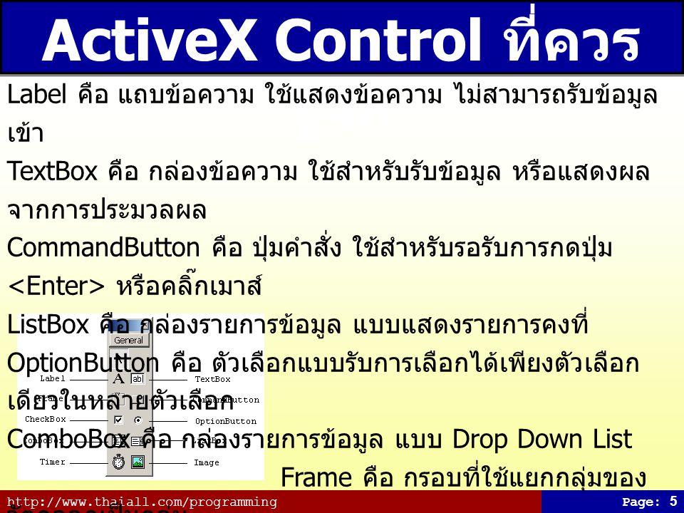 http://www.thaiall.com/programmingPage: 6 ActiveX Control หลังถูก เพิ่มเข้า Tool Box ActiveX Control คือวัตถุ (Object) ที่สามารถ นำเข้ามาใช้ในฟอร์ม และเขียนโปรแกรมควบคุม การทำงานได้ตามต้องการ การเพิ่ม ActiveX Control เข้าสู่ IDE 1.
