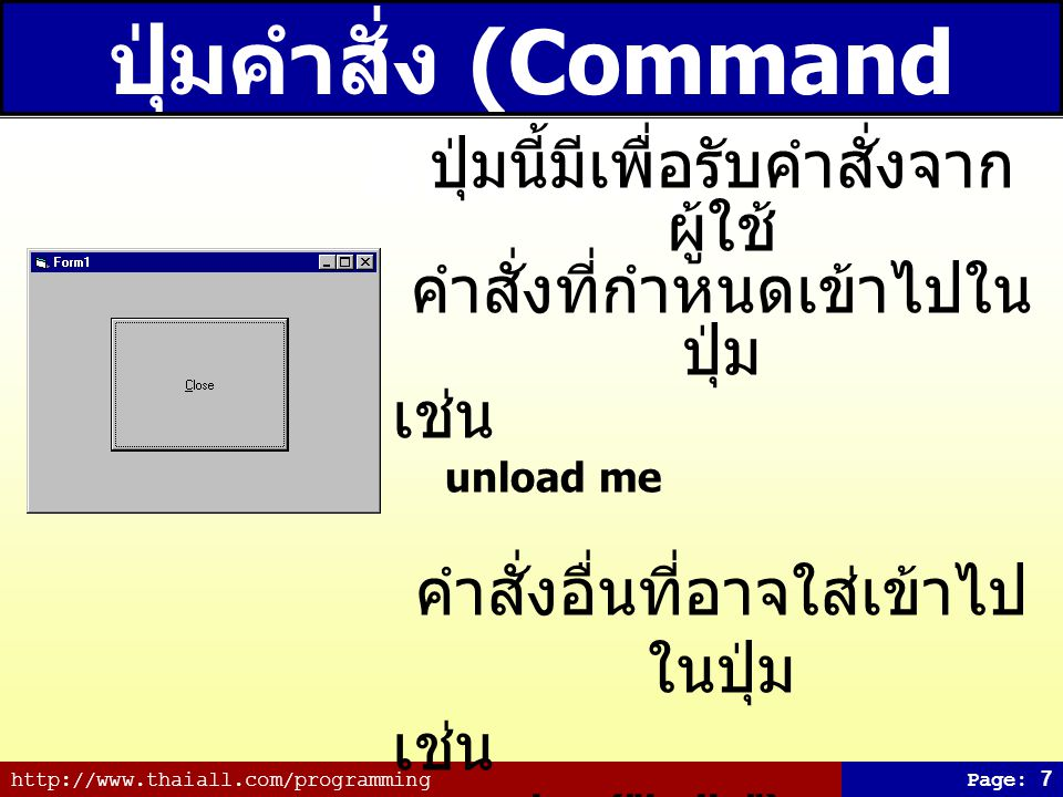http://www.thaiall.com/programmingPage: 7 ปุ่มคำสั่ง (Command Button) ปุ่มนี้มีเพื่อรับคำสั่งจาก ผู้ใช้ คำสั่งที่กำหนดเข้าไปใน ปุ่ม เช่น unload me คำส