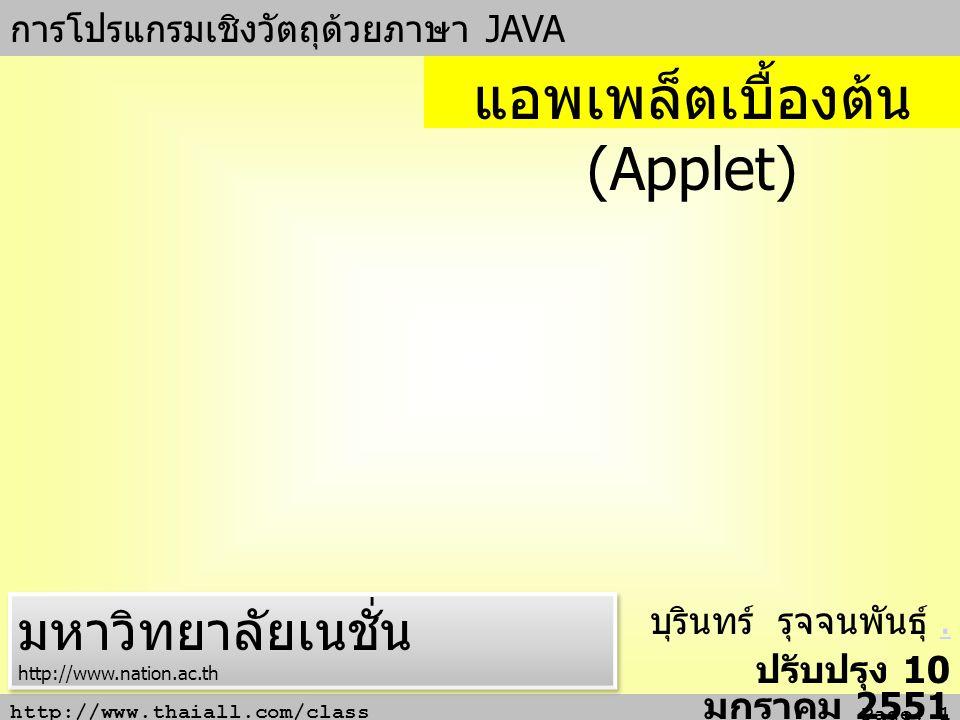 http://www.thaiall.com/class Page: 1 การโปรแกรมเชิงวัตถุด้วยภาษา JAVA บุรินทร์ รุจจนพันธุ์.. ปรับปรุง 10 มกราคม 2551 แอพเพล็ตเบื้องต้น (Applet) มหาวิท