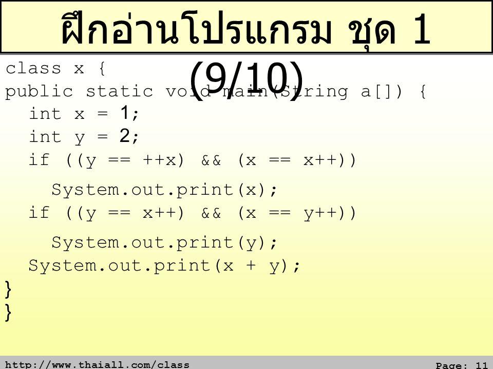 http://www.thaiall.com/class Page: 11 ฝึกอ่านโปรแกรม ชุด 1 (9/10) class x { public static void main(String a[]) { int x = 1; int y = 2; if ((y == ++x) && (x == x++)) System.out.print(x); if ((y == x++) && (x == y++)) System.out.print(y); System.out.print(x + y); } }