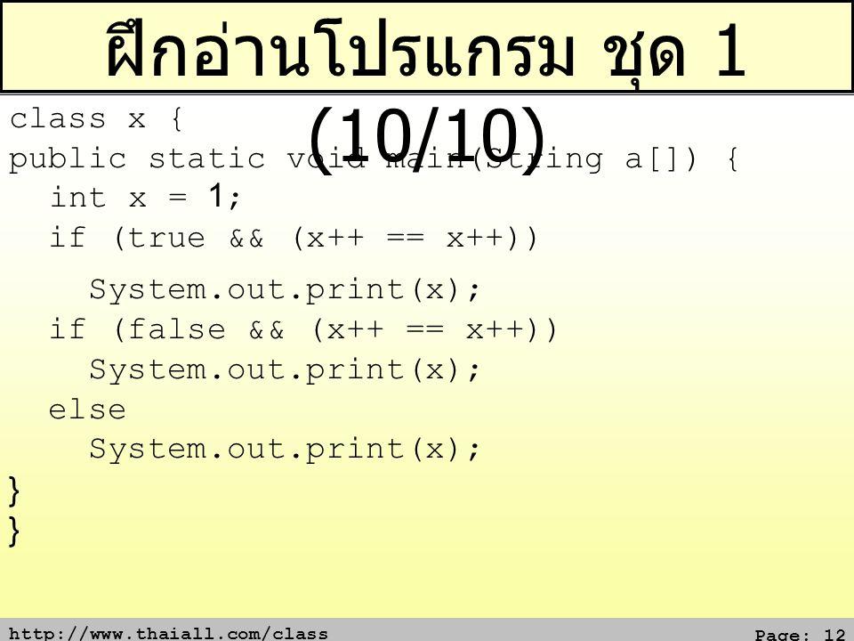 http://www.thaiall.com/class Page: 12 ฝึกอ่านโปรแกรม ชุด 1 (10/10) class x { public static void main(String a[]) { int x = 1; if (true && (x++ == x++)) System.out.print(x); if (false && (x++ == x++)) System.out.print(x); else System.out.print(x); } }