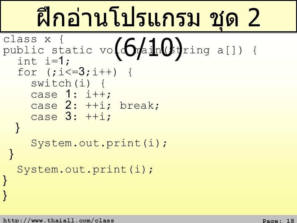 http://www.thaiall.com/class Page: 18 ฝึกอ่านโปรแกรม ชุด 2 (6/10) class x { public static void main(String a[]) { int i=1; for (;i<=3;i++) { switch(i)