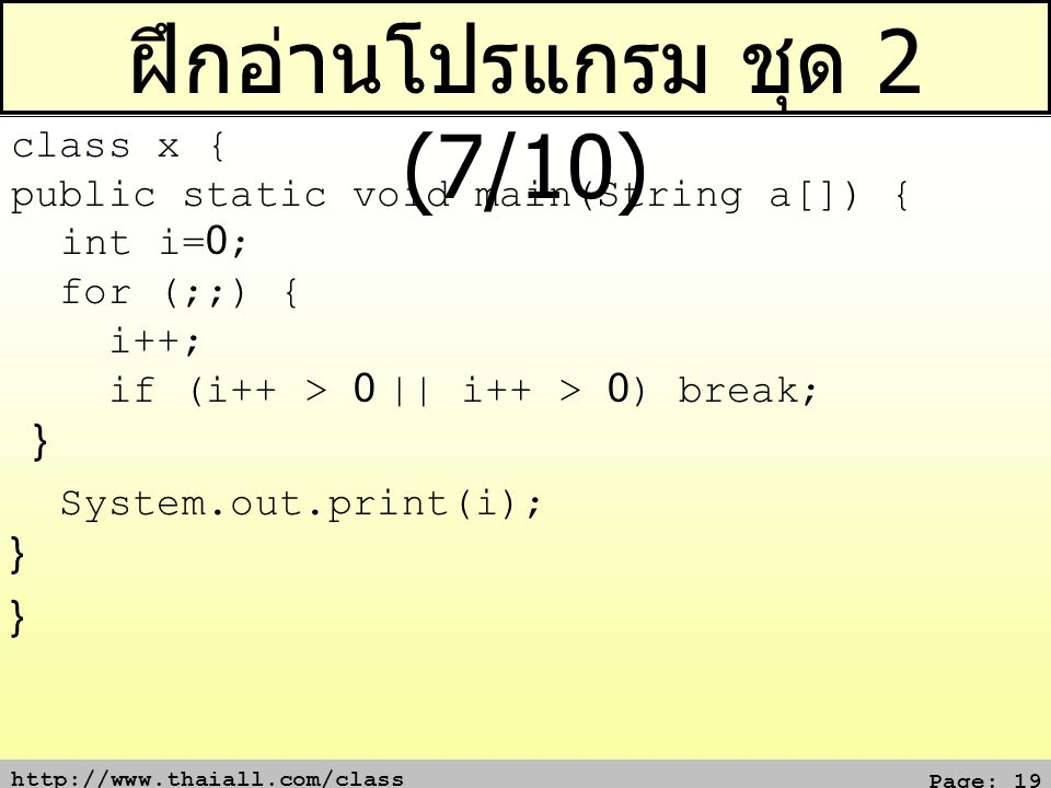 http://www.thaiall.com/class Page: 19 ฝึกอ่านโปรแกรม ชุด 2 (7/10) class x { public static void main(String a[]) { int i=0; for (;;) { i++; if (i++ > 0