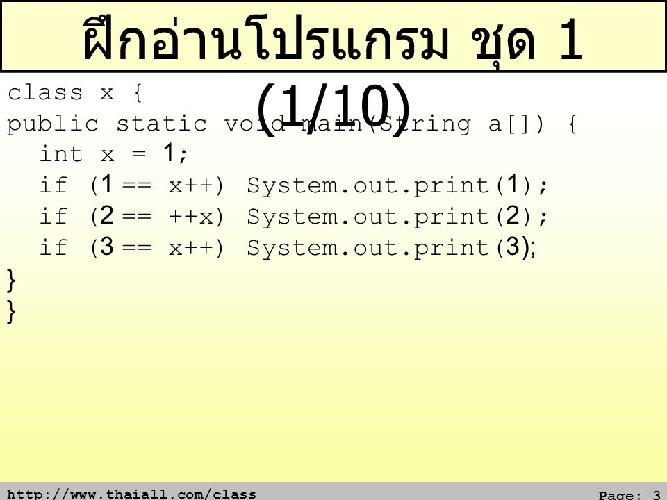 http://www.thaiall.com/class Page: 3 ฝึกอ่านโปรแกรม ชุด 1 (1/10) class x { public static void main(String a[]) { int x = 1; if (1 == x++) System.out.p