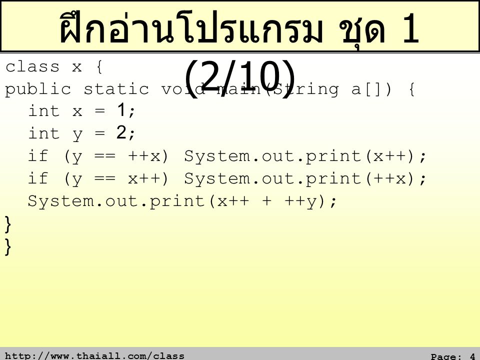 http://www.thaiall.com/class Page: 5 ฝึกอ่านโปรแกรม ชุด 1 (3/10) class x { public static void main(String a[]) { for(int i=1;i<=3;i+=2) for(int j=1;j<=i;j++) System.out.print(i); } }
