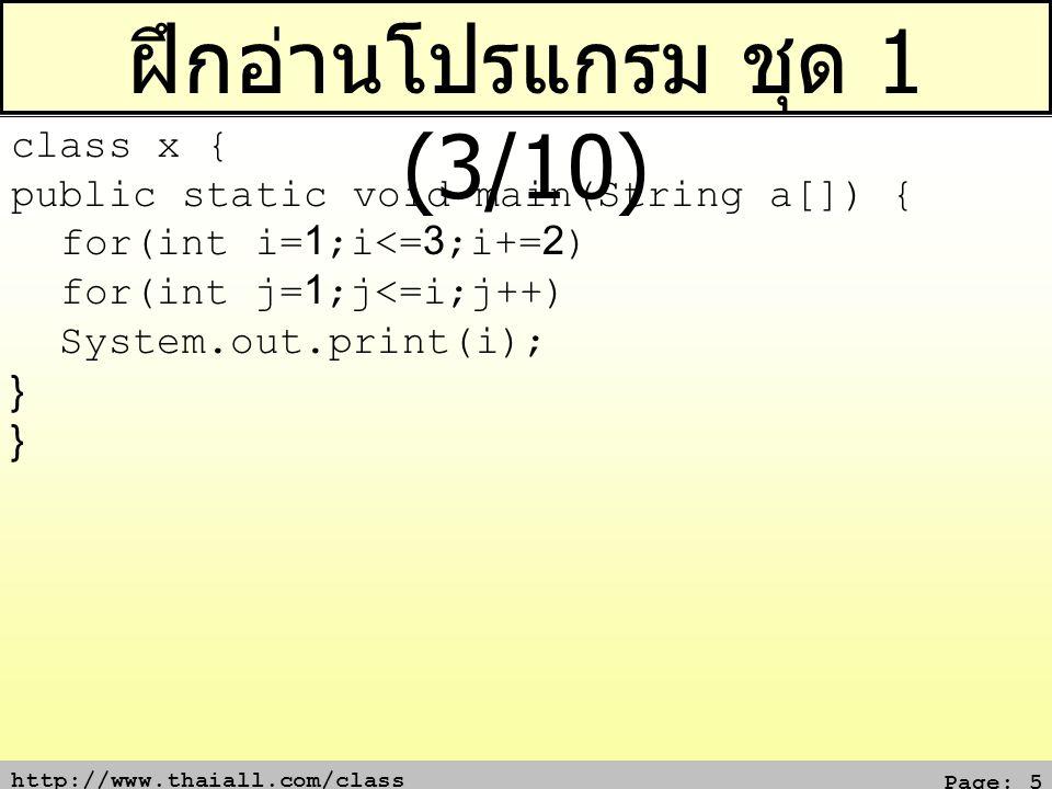 http://www.thaiall.com/class Page: 6 ฝึกอ่านโปรแกรม ชุด 1 (4/10) class x { public static void main(String a[]) { for(int i=1;i<=3;i++) System.out.print(i++); for(int i=1;i<=3;++i) System.out.print(++i); } }