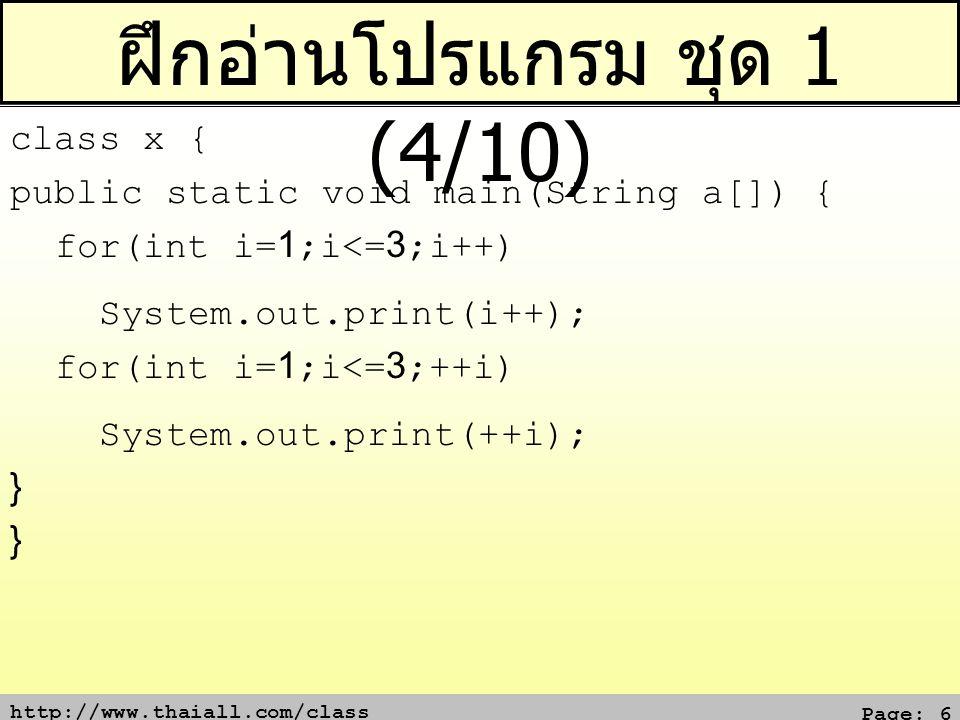 http://www.thaiall.com/class Page: 17 ฝึกอ่านโปรแกรม ชุด 2 (5/10) class x { public static void main(String a[]) { for (int i=1;i<=3;i++) { switch(i) { case 1: System.out.print(i); case 2: System.out.print(i); break; default: System.out.print(++i); break; } }