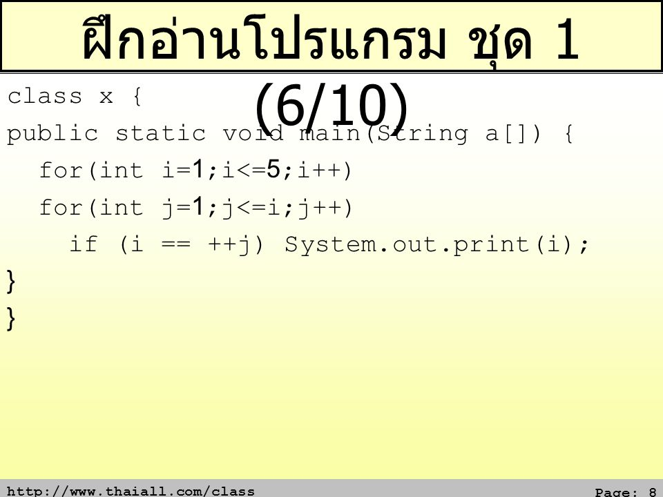 http://www.thaiall.com/class Page: 8 ฝึกอ่านโปรแกรม ชุด 1 (6/10) class x { public static void main(String a[]) { for(int i=1;i<=5;i++) for(int j=1;j<=