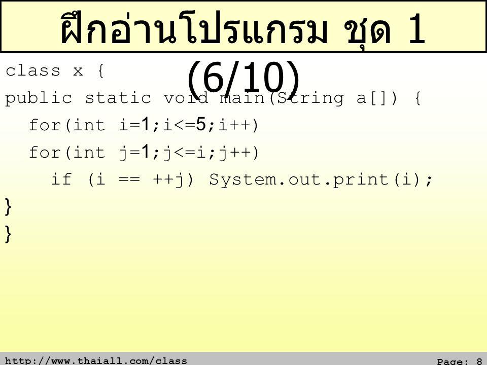 http://www.thaiall.com/class Page: 9 ฝึกอ่านโปรแกรม ชุด 1 (7/10) class x { public static void main(String a[]) { for(int i=1;i<=5;i++) for(int j=1;j<=i;j++) if (i == j && i == j++) System.out.print(i); } }