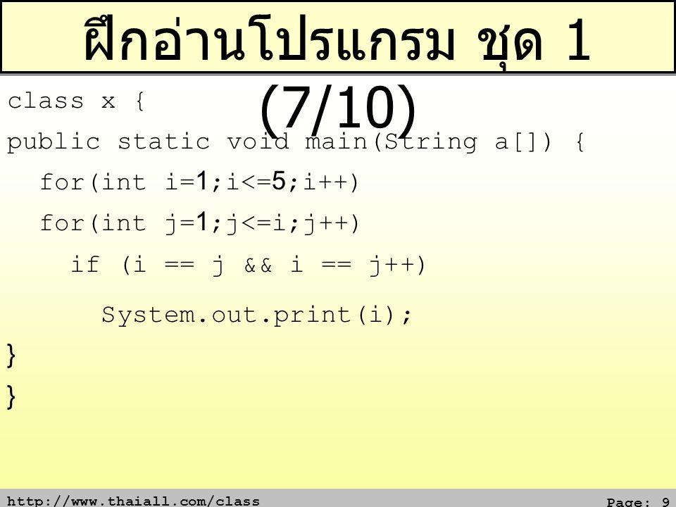 http://www.thaiall.com/class Page: 10 ฝึกอ่านโปรแกรม ชุด 1 (8/10) class x { public static void main(String a[]) { int x = 1; for (;x<=2;x++) System.out.print(x); System.out.print(++x); } }