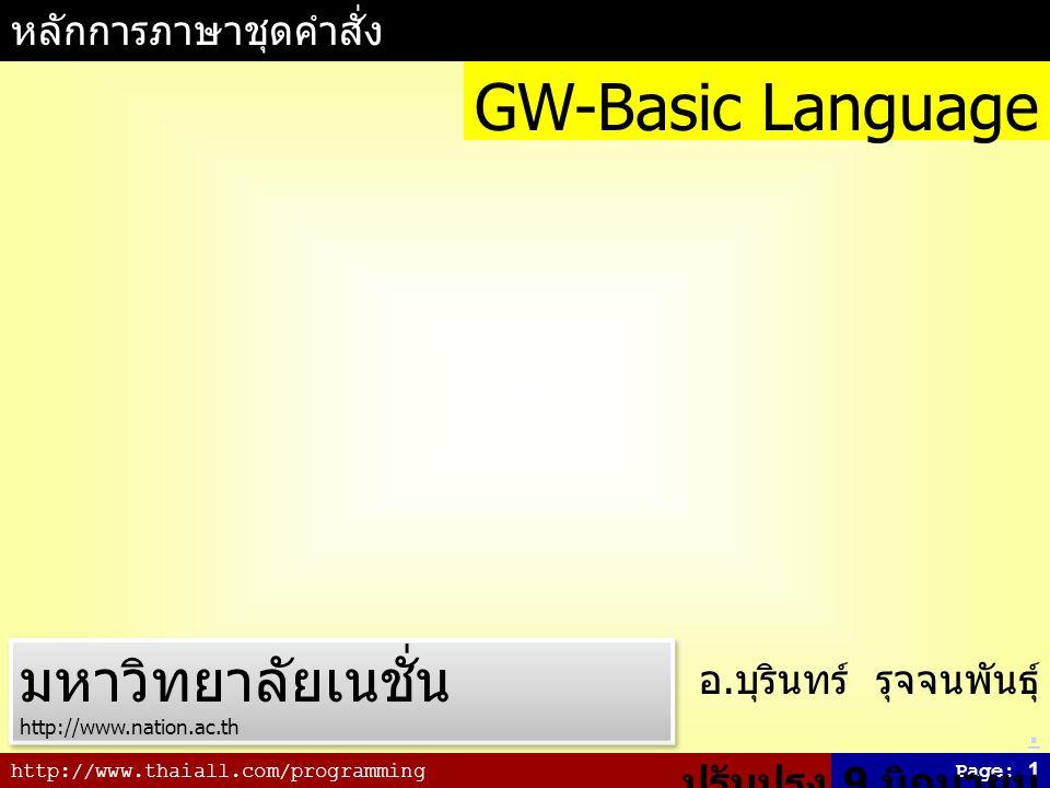 http://www.thaiall.com/programmingPage: 2 ประวัติภาษา GW-BASIC GW คำว่า GW ย่อมาจาก Gee Whiz เป็นภาษาในยุคแรก ๆ ที่ใช้ประกอบการสอน การเขียนโปรแกรมในคอมพิวเตอร์ และ ทำงานบน PC ได้ดีในระดับหนึ่ง มีการ ทำงานเป็น Interpreter มีการนำภาษานี้ใช้ สอนในหนังสือ คอมพิวเตอร์เบื้องต้น และ เทคนิคการเขียนโปรแกรม ที่เขียนโดย รศ.