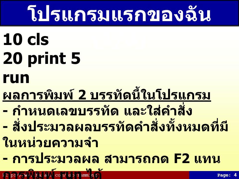 http://www.thaiall.com/programmingPage: 15 คำสั่งที่ควรรู้ cls Clear Screen i=0 กำหนดค่าให้กับตัวแปร print 5,5;5;5,5, จะห่าง 1 tab ส่วน ; จะติดกัน goto 10 ไปทำงานบรรทัดที่ 10 input i รอรับตัวเลขจากแป้นพิมพ์ ($a คือ String) locate 5,40:print x ย้าย Cursor ไปตำแหน่งที่ ต้องการ if i = 1 then cls else print a เลือก หรือตัดสินใจ for j = 1 to 5..