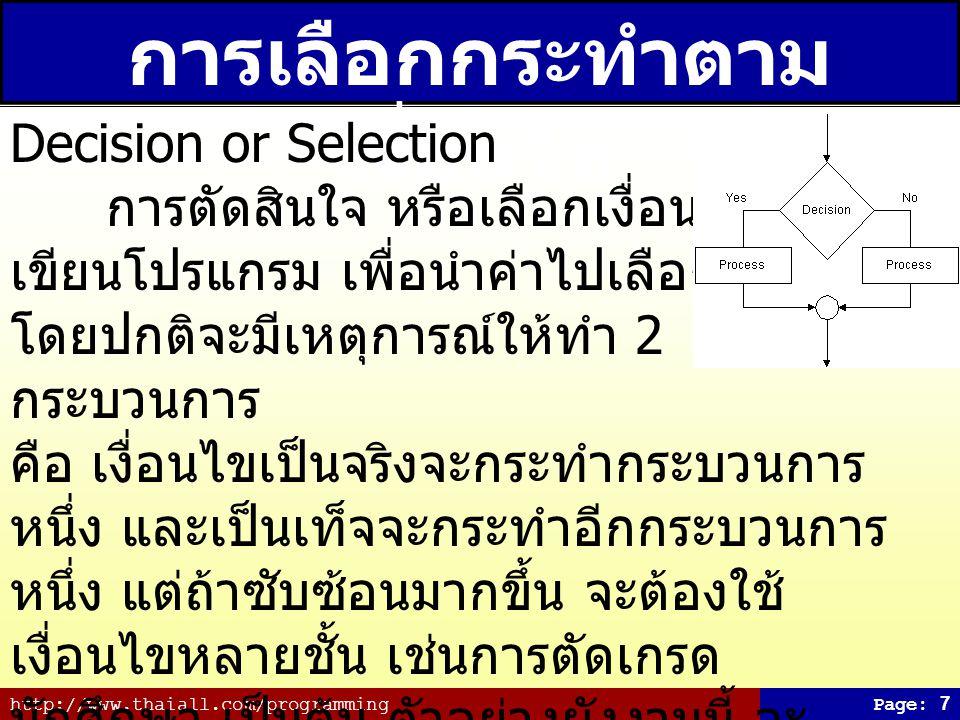 http://www.thaiall.com/programmingPage: 7 การเลือกกระทำตาม เงื่อนไข Decision or Selection การตัดสินใจ หรือเลือกเงื่อนไข คือ เขียนโปรแกรม เพื่อนำค่าไปเลือกกระทำ โดยปกติจะมีเหตุการณ์ให้ทำ 2 กระบวนการ คือ เงื่อนไขเป็นจริงจะกระทำกระบวนการ หนึ่ง และเป็นเท็จจะกระทำอีกกระบวนการ หนึ่ง แต่ถ้าซับซ้อนมากขึ้น จะต้องใช้ เงื่อนไขหลายชั้น เช่นการตัดเกรด นักศึกษา เป็นต้น ตัวอย่างผังงานนี้ จะ แสดงผลการเลือกอย่างง่าย เพื่อกระทำ กระบวนการเพียงกระบวนการเดียว