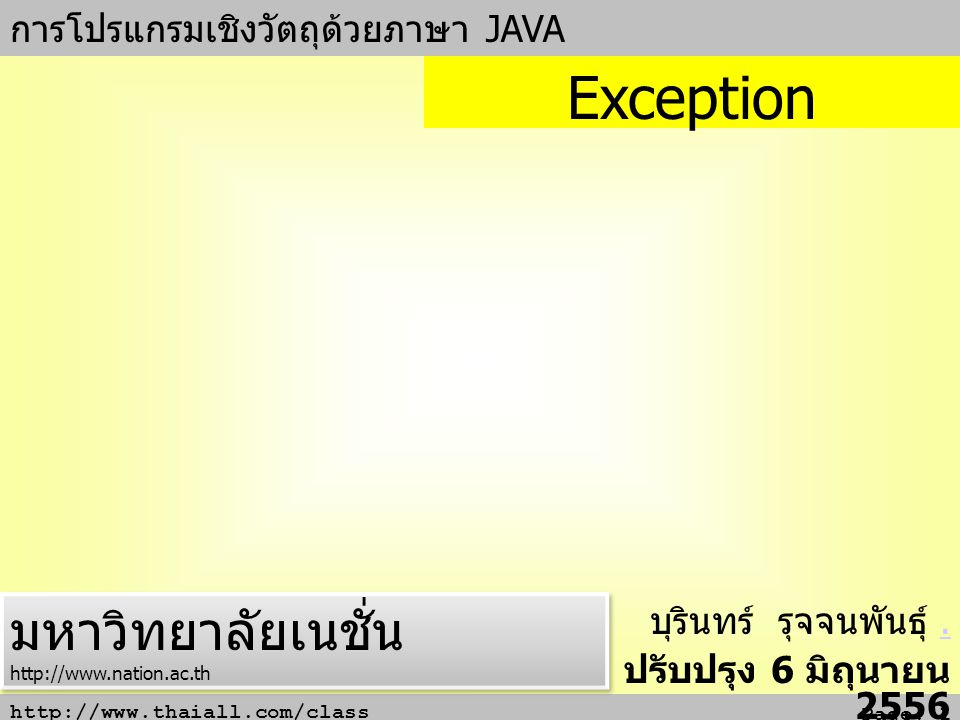 http://www.thaiall.com/class Page: 2 ความหมาย Exception เป็นชื่อคลาสอยู่ใน package java.lang คลาสนี้ใช้ตรวจจับข้อผิดพลาดของโปรแกรม และดำเนินการกับเหตุการณ์ที่มักไม่ปกติ ในแบบข้อยกเว้น เช่น - ผลการดำเนินการทางคณิตศาสตร์ที่ปล่อยให้มีการ หารด้วย 0 - การเรียกใช้อาร์เรย์ ที่กำหนด index นอกขอบเขตที่ อาร์เรย์เก็บไว้ มีคำสำคัญ 4 คำ คือ try, catch, throw, finally