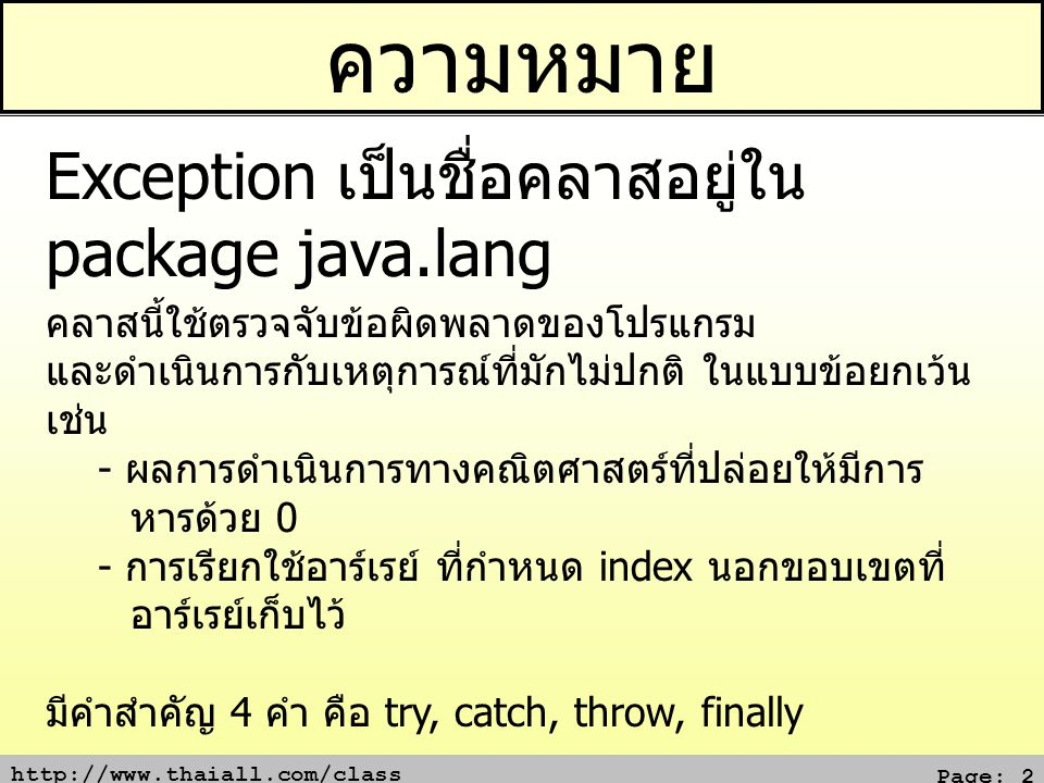 http://www.thaiall.com/class Page: 3 แบบไม่ตรวจจับ class x { public static void main(String[] args) { System.out.println(1/0); } Exception in thread main java.lang.ArithmeticException: / by zero at x.main(x.java:3)