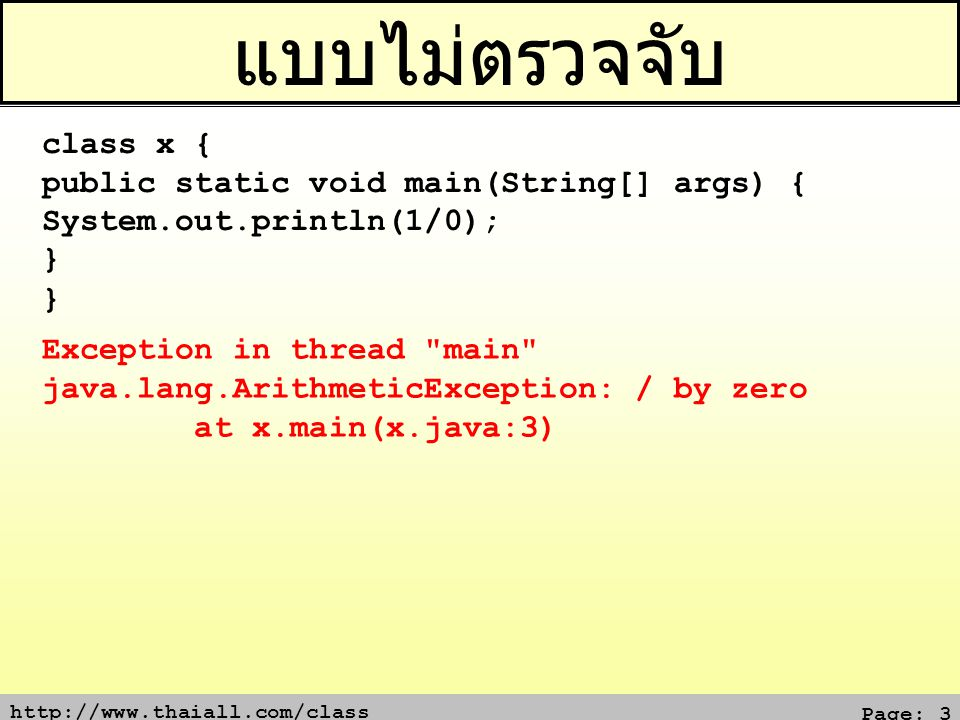 http://www.thaiall.com/class Page: 3 แบบไม่ตรวจจับ class x { public static void main(String[] args) { System.out.println(1/0); } Exception in thread