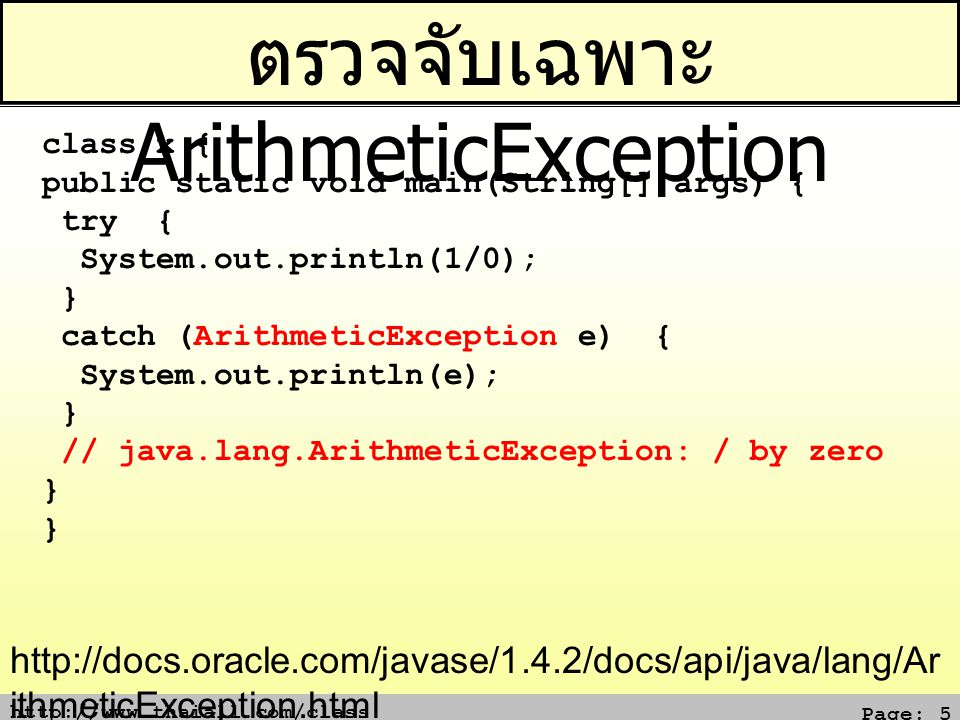 http://www.thaiall.com/class Page: 5 ตรวจจับเฉพาะ ArithmeticException class x { public static void main(String[] args) { try { System.out.println(1/0); } catch (ArithmeticException e) { System.out.println(e); } // java.lang.ArithmeticException: / by zero } http://docs.oracle.com/javase/1.4.2/docs/api/java/lang/Ar ithmeticException.html