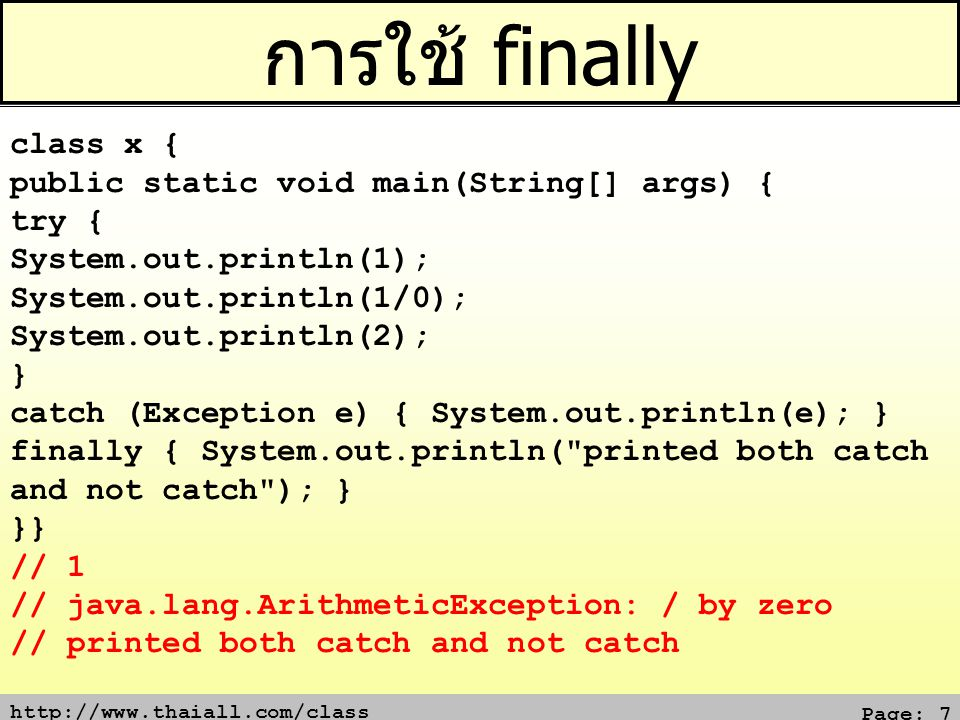 http://www.thaiall.com/class Page: 7 การใช้ finally class x { public static void main(String[] args) { try { System.out.println(1); System.out.println(1/0); System.out.println(2); } catch (Exception e) { System.out.println(e); } finally { System.out.println( printed both catch and not catch ); } }} // 1 // java.lang.ArithmeticException: / by zero // printed both catch and not catch