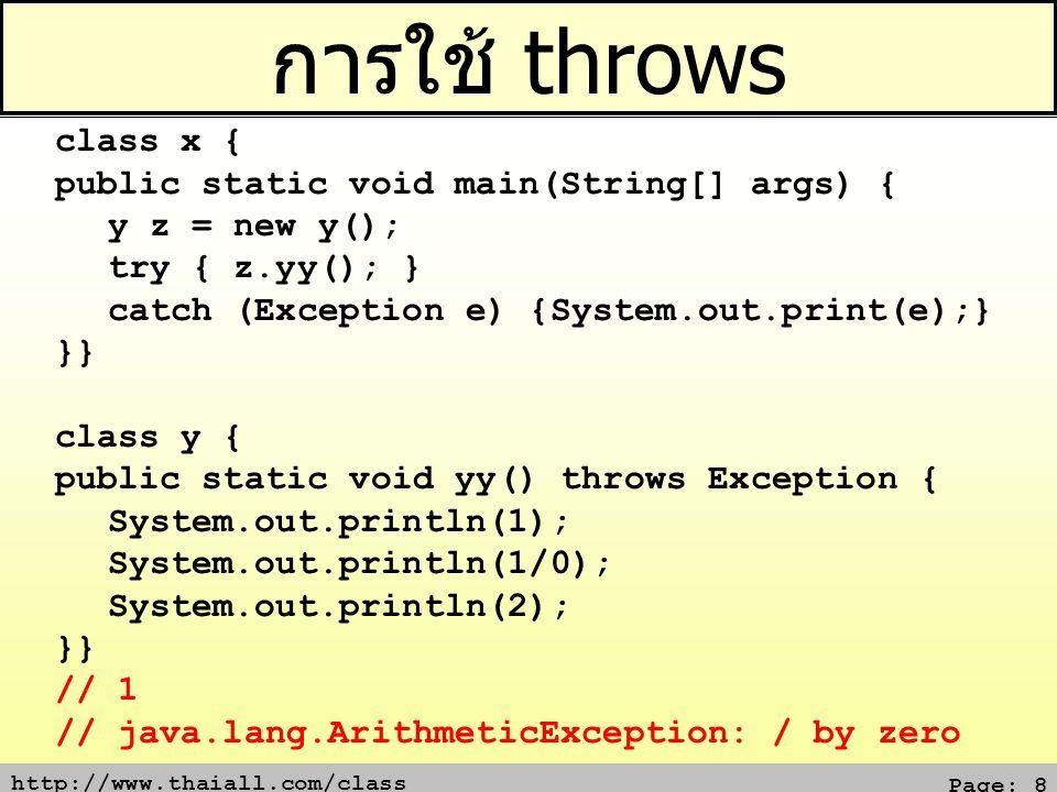 http://www.thaiall.com/class Page: 9 3 Catch with order of level class x { public static void main(String[] args) { try { System.out.println(1/0); } catch (ArithmeticException e) {System.out.print(e);} catch (ArrayIndexOutOfBoundsException e) {System.out.print(e);} catch (IndexOutOfBoundsException e) { System.out.print(e); } catch (RuntimeException e) { System.out.print(e); } catch (Exception e) { System.out.print(e); } }} บรรทัดสีน้ำเงิน ไม่ขึ้นต่อกัน แต่อยู่ภายใต้ Java.lang.Exception บรรทัดสีเขียว ขึ้นต่อกัน เพราะ IndexOutOfBoundsException อยู่ใน RuntimeException แล้ว ถ้าจับ RuntimeException ก็จะจับ IndexOutOfBoundsException ไปด้วย จับตามลำดับ ถ้ามี Exception ต้องไปอยู่รายการสุดท้ายของการ จับ จับซ้ำไม่ได้ จับได้รอบเดียวแต่ละการจับ