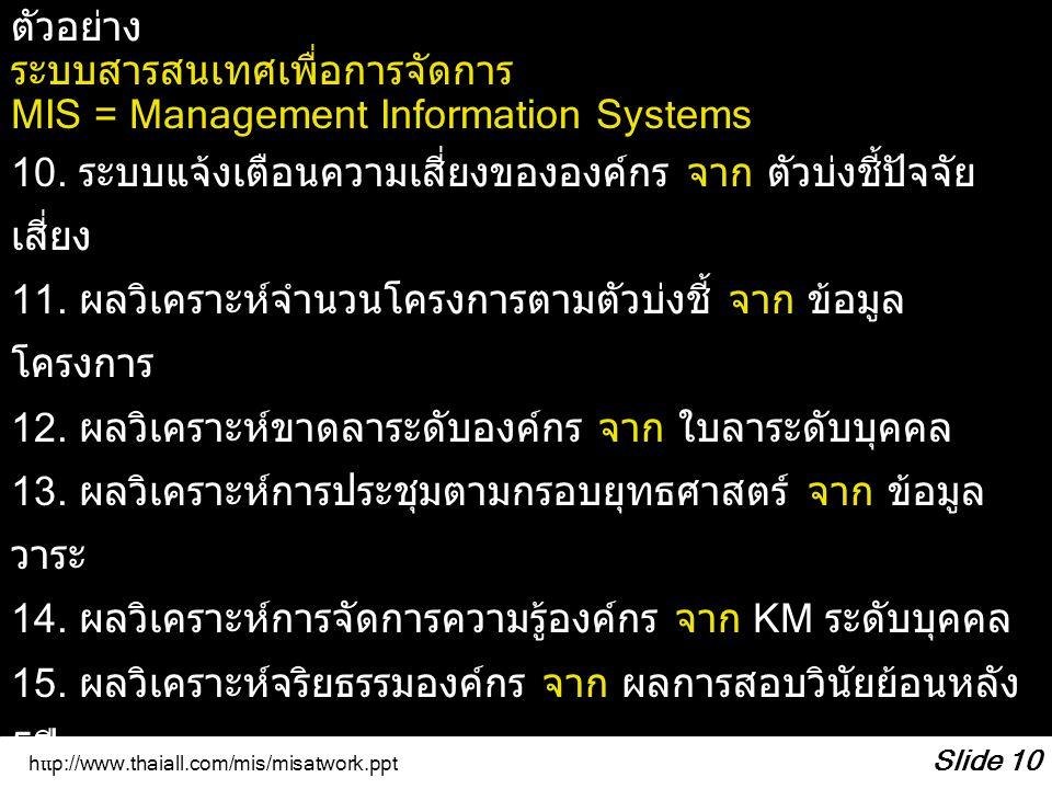 http://www.thaiall.com/mis/misatwork.ppt Slide 10 ตัวอย่าง ระบบสารสนเทศเพื่อการจัดการ MIS = Management Information Systems 10. ระบบแจ้งเตือนความเสี่ยง