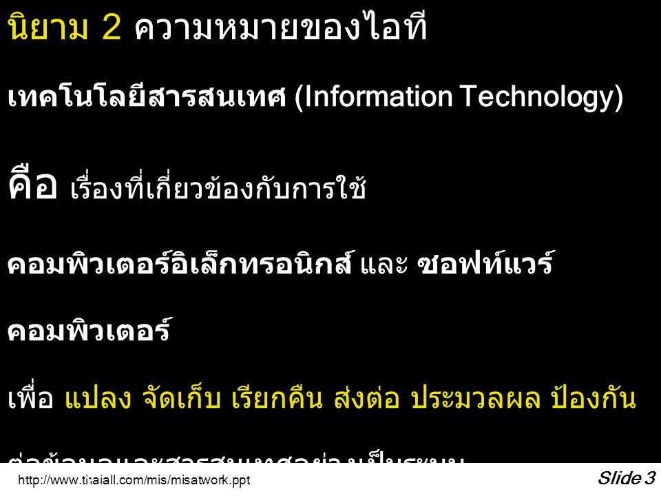 http://www.thaiall.com/mis/misatwork.ppt Slide 3 เทคโนโลยีสารสนเทศ (Information Technology) คือ เรื่องที่เกี่ยวข้องกับการใช้ คอมพิวเตอร์อิเล็กทรอนิกส์
