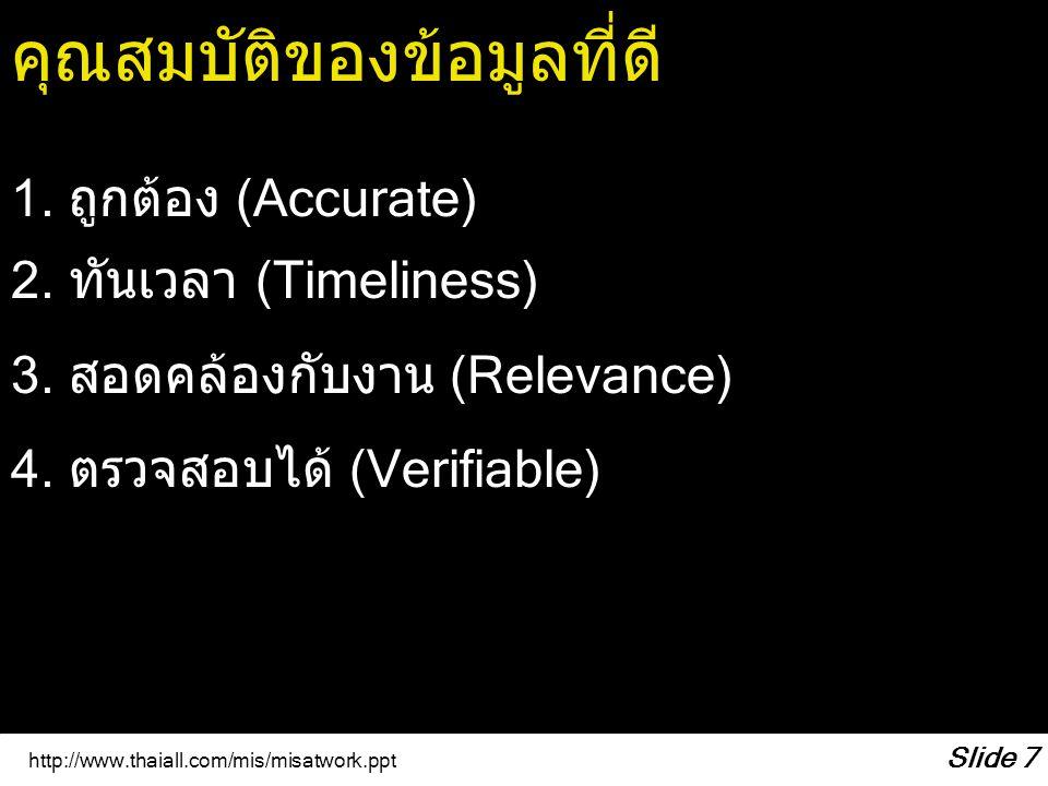 http://www.thaiall.com/mis/misatwork.ppt Slide 7 คุณสมบัติของข้อมูลที่ดี 1. ถูกต้อง (Accurate) 2. ทันเวลา (Timeliness) 3. สอดคล้องกับงาน (Relevance) 4
