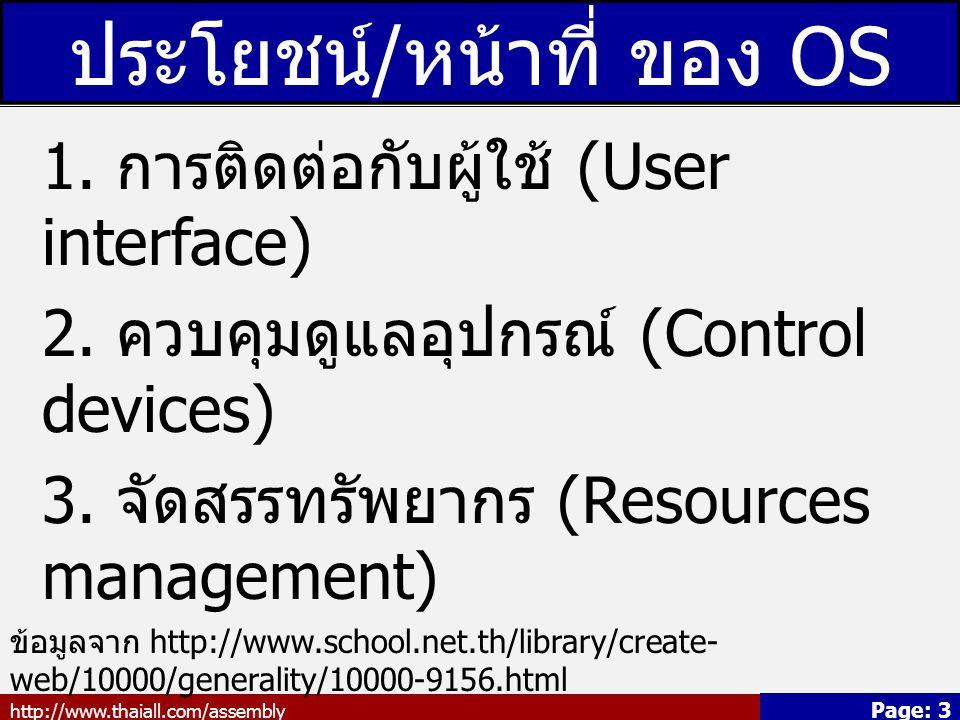 http://www.thaiall.com/assembly Page: 3 ประโยชน์ / หน้าที่ ของ OS 1. การติดต่อกับผู้ใช้ (User interface) 2. ควบคุมดูแลอุปกรณ์ (Control devices) 3. จัด