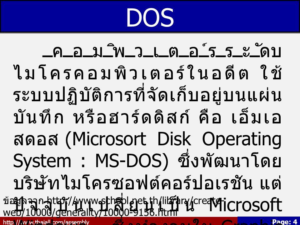 http://www.thaiall.com/assembly Page: 5 Windows วินโดวส์ (Windows) คือ ระบบปฏิบัติการ (Operating System) มีลักษณะคล้าย แมคอิน ทอชโอเอส และมีเป้าหมาย เช่นเดียวกับ Linux, DOS, หรือ OS/2 ที่มีลักษณะเป็น GUI (Graphic User Interface) ข้อมูลจาก http://www.school.net.th/library/create- web/10000/generality/10000-9156.html ข้อมูลจาก http://yalor.yru.ac.th/~nipon/Archi_html/chapter7/NT.htm