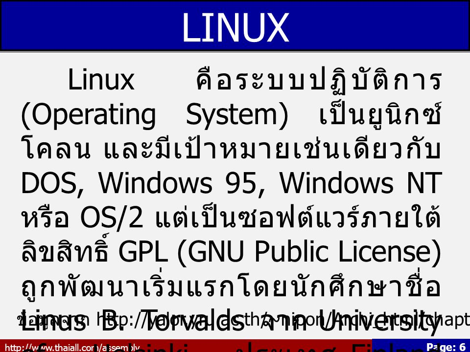 http://www.thaiall.com/assembly Page: 6 LINUX Linux คือระบบปฏิบัติการ (Operating System) เป็นยูนิกซ์ โคลน และมีเป้าหมายเช่นเดียวกับ DOS, Windows 95, W