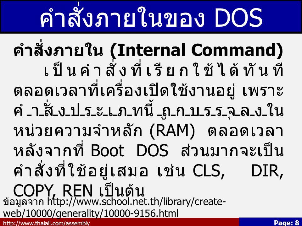 http://www.thaiall.com/assembly Page: 9 คำสั่งภายนอกของ DOS คำสั่งภายนอก (External Command) คำสั่งนี้จะถูกเก็บไว้ในดิสก์หรือแผ่น DOS คำสั่งเหล่านี้จะไม่ถูกเก็บไว้ใน หน่วยความจำ เมื่อต้องการใช้คำสั่ง เหล่านี้คอมพิวเตอร์จะเรียกคำสั่งเข้าสู่ หน่วยความจำ ถ้าแผ่นดิสก์หรือ ฮาร์ดดิสก์ไม่มีคำสั่งที่ต้องการใช้อยู่ก็ไม่ สามารถเรียกคำสั่งนั้น ๆ ได้ ตัวอย่างเช่น คำสั่ง FORMAT, DISKCOPY, TREE, DELTREE เป็นต้น ข้อมูลจาก http://www.school.net.th/library/create- web/10000/generality/10000-9156.html