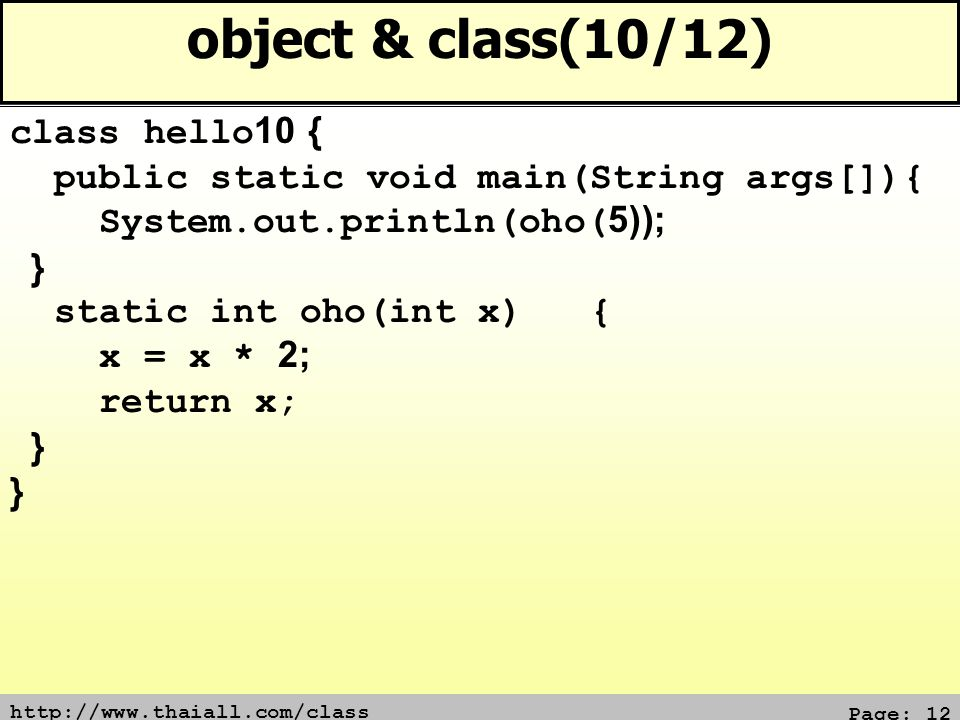 Page: 12 object & class(10/12) class hello10 { public static void main(String args[]){ System.out.println(oho(5)); } static int oho(int x) { x = x * 2; return x; }