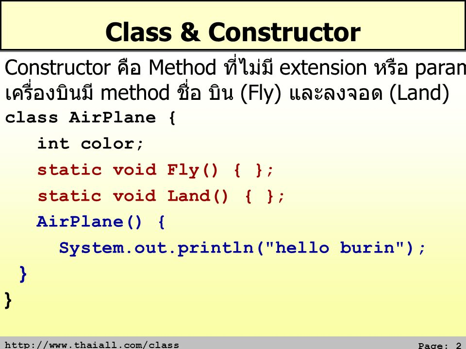 http://www.thaiall.com/class Page: 2 Class & Constructor class AirPlane { int color; static void Fly() { }; static void Land() { }; AirPlane() { Syste