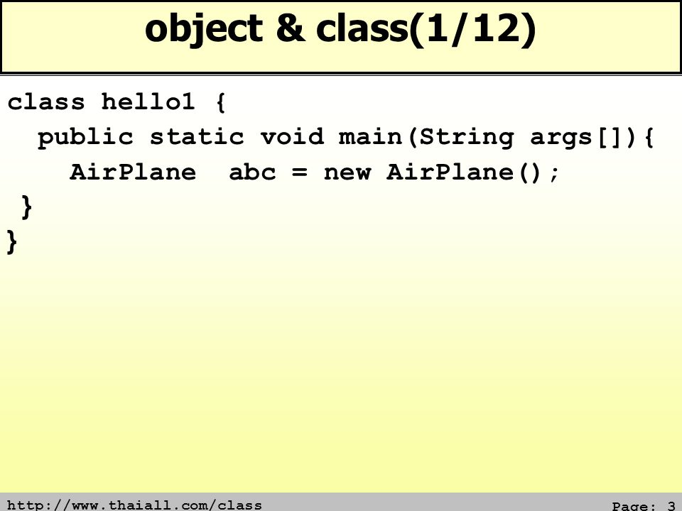 http://www.thaiall.com/class Page: 14 object & class(12/12) class hello12 extends AirPlane { hello12() { Fly(); Land(); } public static void main(String args[]){ new hello12(); } Constructor ของ AirPlane จะถูกเรียกมาทำงาน แม้ไม่เรียกใช้ Fly() หรือ Land() ก็ตาม
