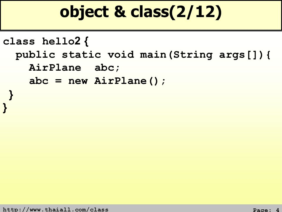 Page: 4 object & class(2/12) class hello2 { public static void main(String args[]){ AirPlane abc; abc = new AirPlane(); }